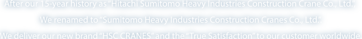 "After our 15-year history as ""Hitachi Sumitomo Heavy Industries Construction Crane Co., Ltd."", We renamed to ""Sumitomo Heavy Industries Construction Cranes Co., Ltd."". We deliver our new brand ""HSC CRANES"" and the ""True Satisfaction"" to our customer worldwide."